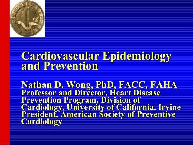 Cardiovascular Epidemiologyand PreventionNathan D. Wong, PhD, FACC, FAHAProfessor and Director, Heart DiseasePrevention Pr...