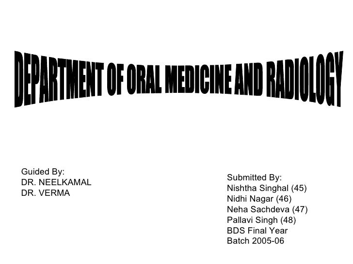 DEPARTMENT OF ORAL MEDICINE AND RADIOLOGY Guided By: DR. NEELKAMAL DR. VERMA Submitted By: Nishtha Singhal (45) Nidhi Naga...