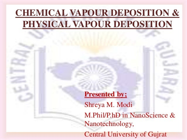 CHEMICAL VAPOUR DEPOSITION & PHYSICAL VAPOUR DEPOSITION           Presented by;           Shreya M. Modi           M.Phil/...