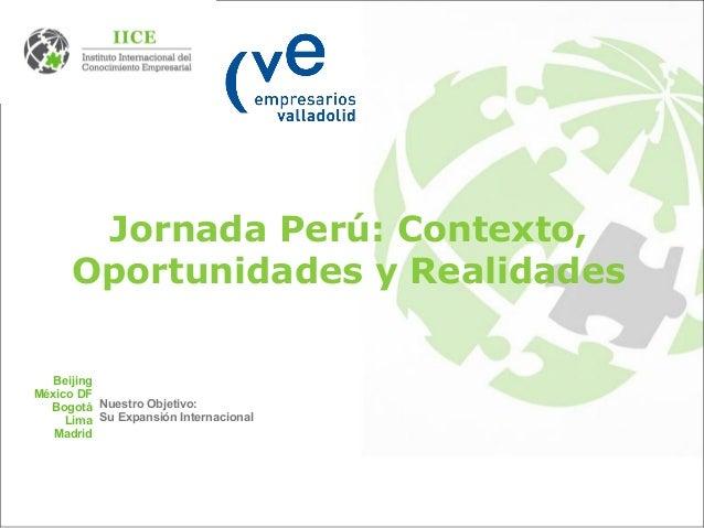 Jornada Perú: Contexto, Oportunidades y Realidades Beijing México DF Bogotá Lima Madrid Nuestro Objetivo: Su Expansión Int...