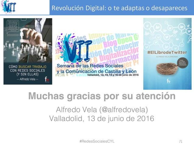 RevoluciónDigital:oteadaptasodesapareces Muchas gracias por su atención Alfredo Vela (@alfredovela) Valladolid, 13 d...