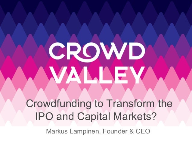 Crowdfunding to Transform the IPO and Capital Markets? Markus Lampinen, Founder & CEO