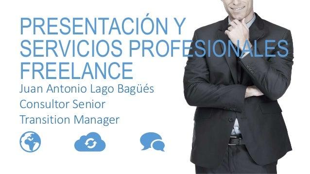Juan Antonio Lago Bagüés Consultor Senior Transition Manager PRESENTACIÓN Y SERVICIOS PROFESIONALES FREELANCE