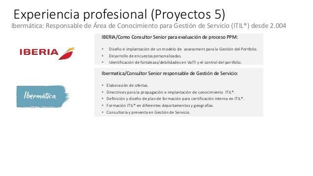 Experiencia profesional (Proyectos 5) Ibermática: Responsable de Área de Conocimiento para Gestión de Servicio (ITIL®) des...