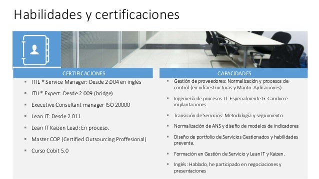 Habilidades y certificaciones  ITIL ® Service Manager: Desde 2.004 en inglés  ITIL® Expert: Desde 2.009 (bridge)  Execu...