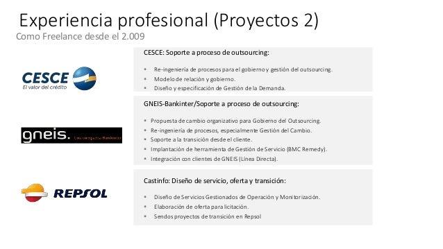 Experiencia profesional (Proyectos 2) Como Freelance desde el 2.009 CESCE: Soporte a proceso de outsourcing:  Re-ingenier...