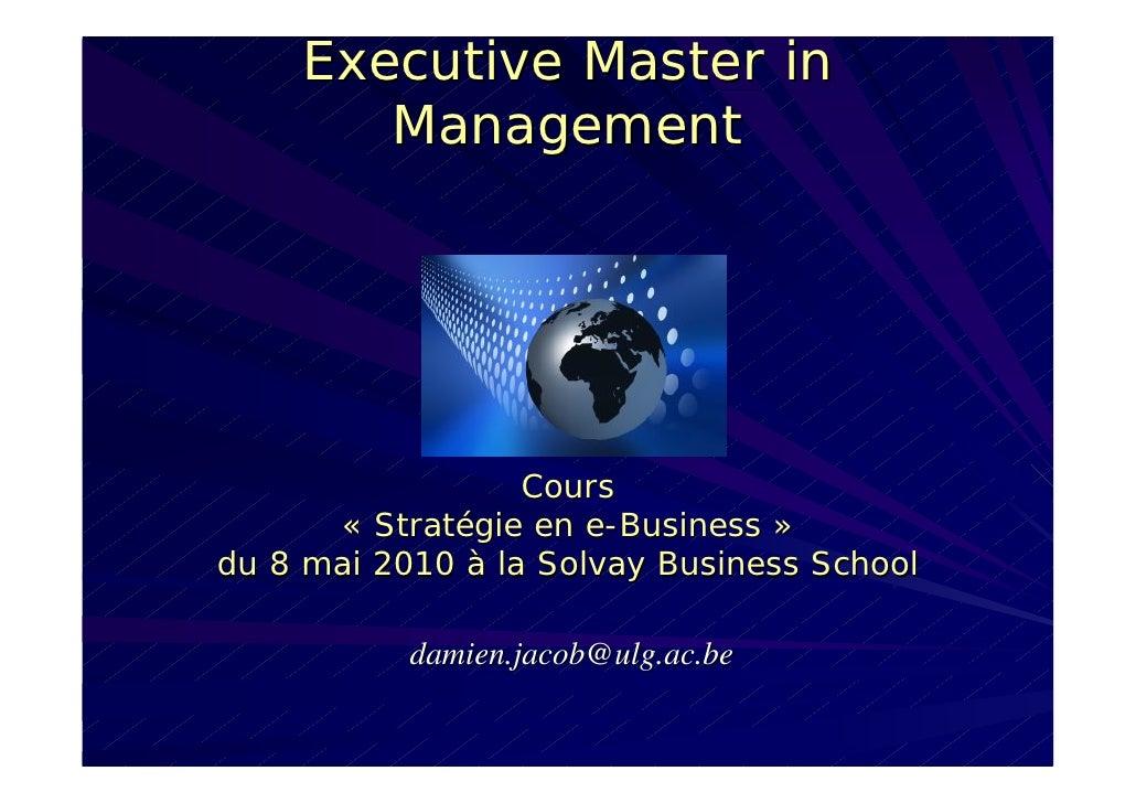 Executive Master in        Management                       Cours       « Stratégie en e-Business » du 8 mai 2010 à la Sol...