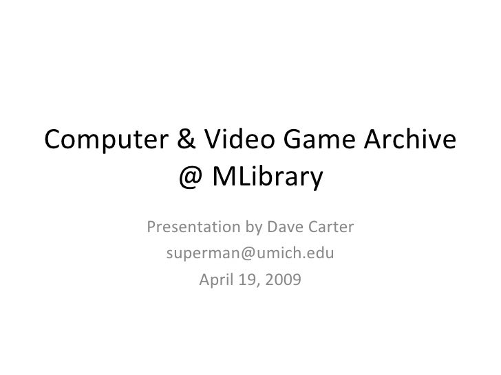 Computer & Video Game Archive @ MLibrary Presentation by Dave Carter [email_address] April 19, 2009