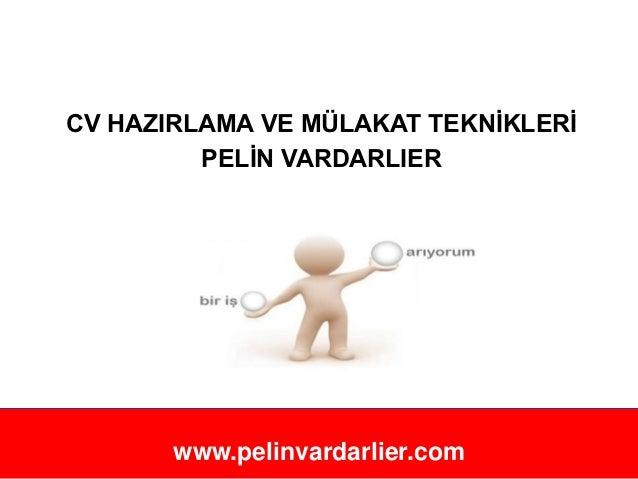 CV HAZIRLAMA VE MÜLAKAT TEKNĠKLERĠ         PELĠN VARDARLIER              ĠSTANBUL, 2012       www.pelinvardarlier.com