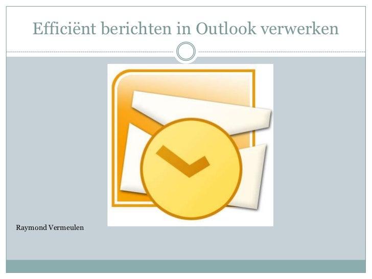 Efficiënt berichten in Outlook verwerken<br />Raymond Vermeulen<br />