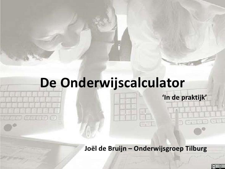 De Onderwijscalculator<br />'In de praktijk'<br />Joël de Bruijn – Onderwijsgroep Tilburg<br />