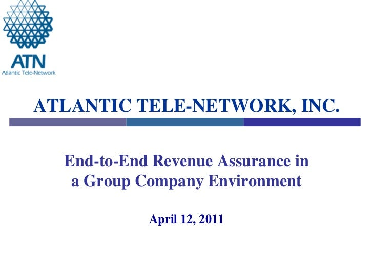 ATLANTIC TELE-NETWORK, INC.  End-to-End Revenue Assurance in   a Group Company Environment            April 12, 2011
