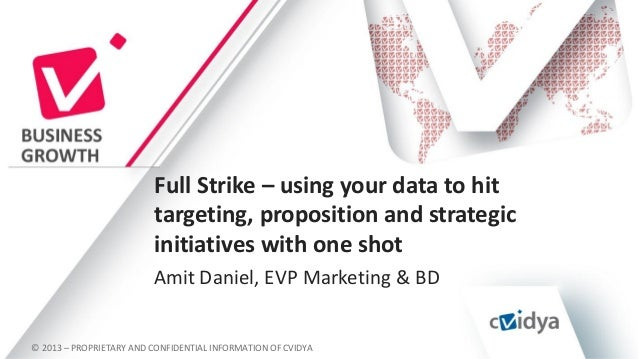 Full Strike – using your data to hit targeting, proposition and strategic initiatives with one shot Amit Daniel, EVP Marke...