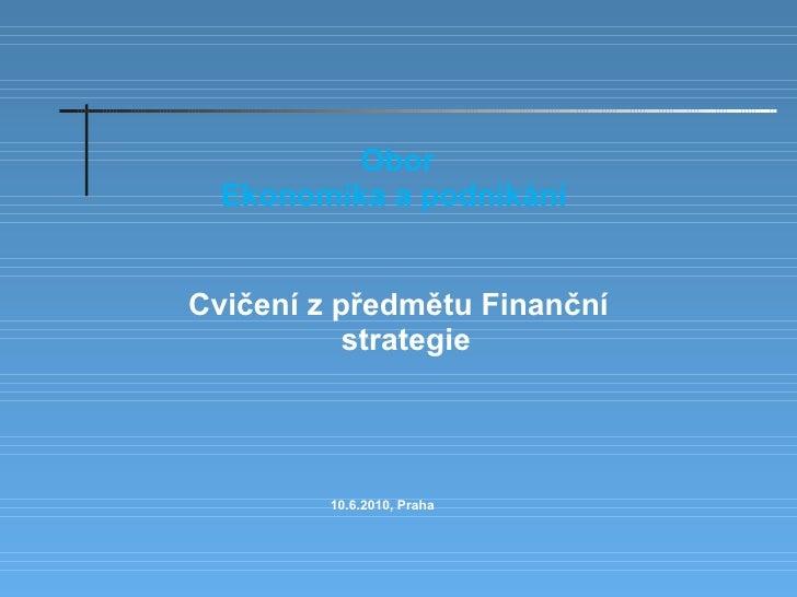 Cvičení z předmětu Finanční strategie  Obor Ekonomika a podnikání   10.6.2010, Praha