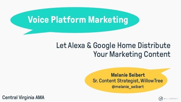 Voice Platform Marketing Melanie Seibert Sr. Content Strategist, WillowTree Let Alexa & Google Home Distribute Your Market...