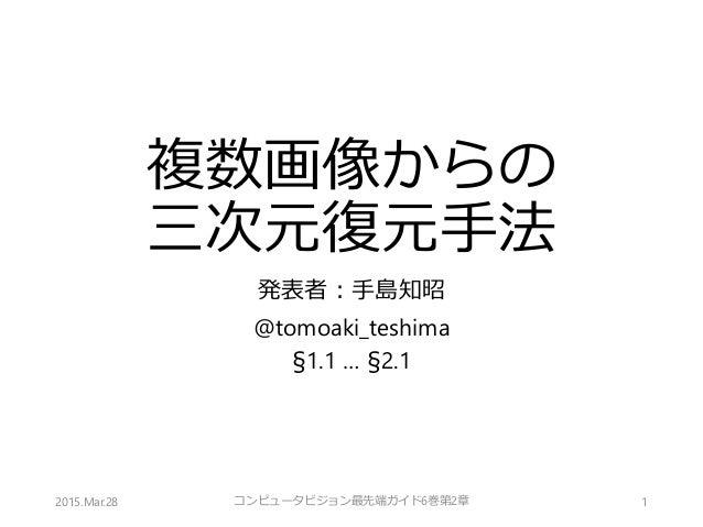 複数画像からの 三次元復元手法 発表者:手島知昭 @tomoaki_teshima §1.1 … §2.1 2015.Mar.28 1コンピュータビジョン最先端ガイド6巻第2章