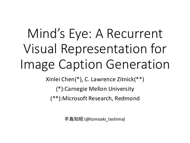 Mind's Eye: A Recurrent Visual Representation for Image Caption Generation Xinlei Chen(*), C. Lawrence Zitnick(**) (*):Car...