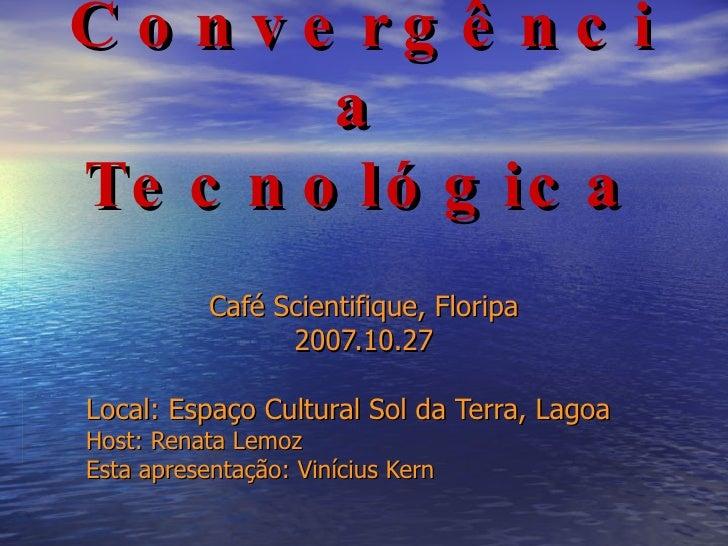 Convergência Tecnológica Café Scientifique, Floripa 2007.10.27 Local:  Espaço Cultural Sol da Terra , Lagoa Host: Renata L...