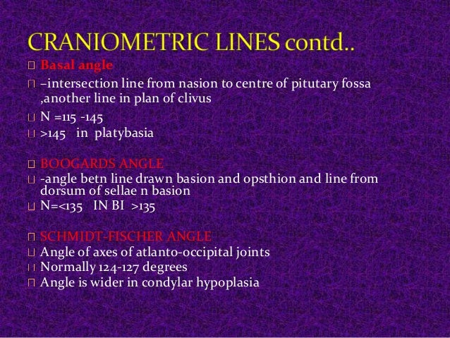 Basal angle  –intersection line from nasion to centre of pitutary fossa  ,another line in plan of clivus  N =115 -145  >14...