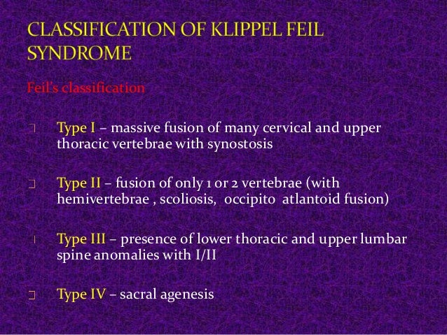 Feil's classification  Type I – massive fusion of many cervical and upper  thoracic vertebrae with synostosis  Type II – f...