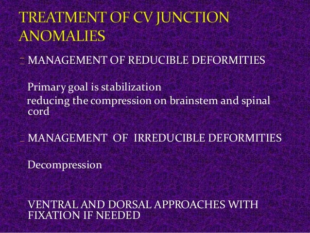MANAGEMENT OF REDUCIBLE DEFORMITIES  Primary goal is stabilization  reducing the compression on brainstem and spinal  cord...