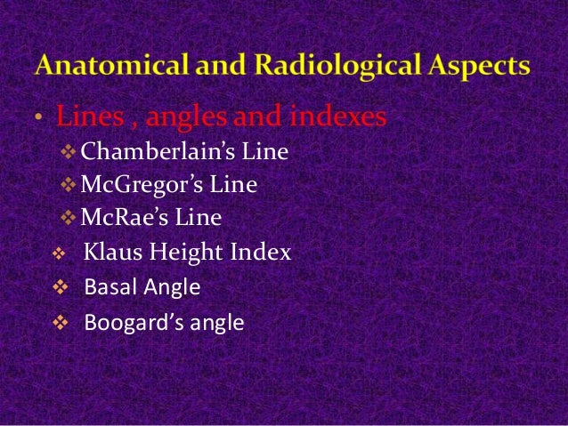 • Lines , angles and indexes  Chamberlain's Line  McGregor's Line  McRae's Line   Klaus Height Index   Basal Angle  ...
