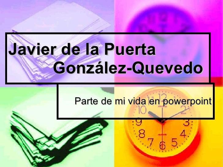 Javier de la Puerta González-Quevedo Parte de mi vida en powerpoint