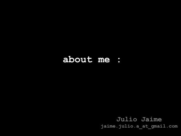 about me : Julio Jaime jaime.julio.a_at_gmail.com