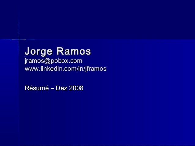 Jorge RamosJorge Ramos jramos@pobox.comjramos@pobox.com www.linkedin.com/in/jframoswww.linkedin.com/in/jframos Résumé – De...