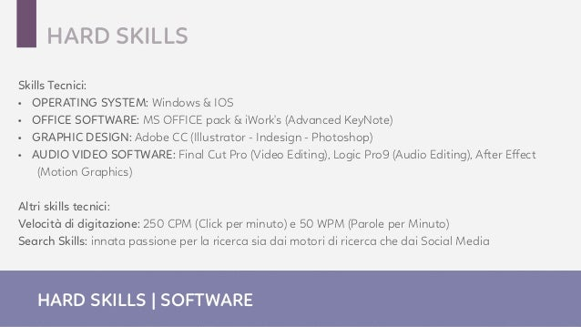 Skills Tecnici: • OPERATING SYSTEM: Windows & IOS • OFFICE SOFTWARE: MS OFFICE pack & iWork's (Advanced KeyNote) • GRAPHIC...