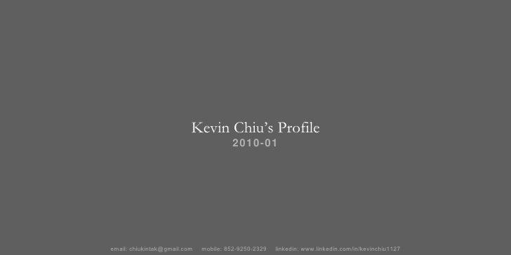 Kevin Chiu's Profile 2010-01 email: chiukintak@gmail.com  mobile: 852-9250-2329  linkedin: www.linkedin.com/in/kevinchiu1127