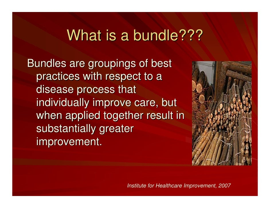 What is a bundle??? Bundles are groupings of best  practices with respect to a  disease process that  individually improve...