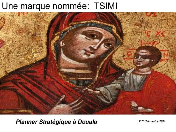 Une marque nommée:  TSIMI<br />Planner Stratégique à Douala<br />2ème Trimestre 2011<br />