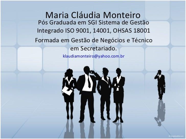 Maria Cláudia Monteiro  Pós Graduada em SGI Sistema de Gestão Integrado ISO 9001, 14001, OHSAS 18001Formada em Gestão de N...