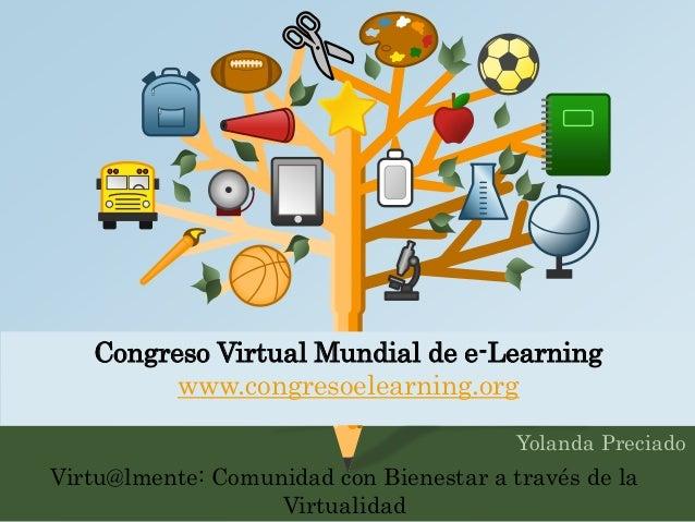 Congreso Virtual Mundial de e-Learning  www.congresoelearning.org  Yolanda Preciado  Virtu@lmente: Comunidad con Bienestar...