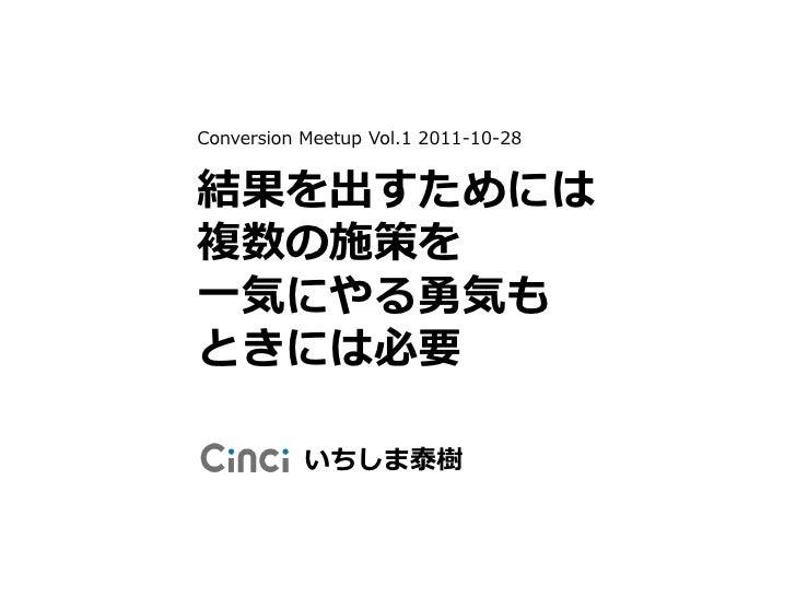 Conversion Meetup Vol.1 2011-10-28結果を出すためには複数の施策を一気にやる勇気もときには必要           いちしま泰樹