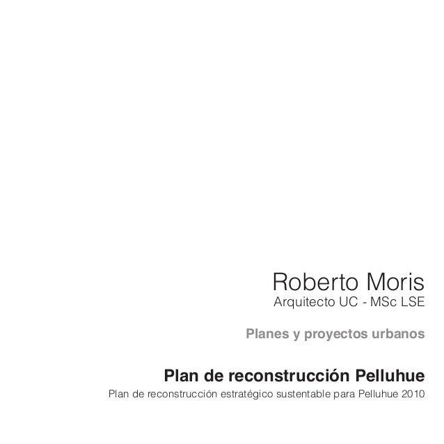 Roberto Moris Arquitecto UC - MSc LSE Planes y proyectos urbanos Plan de reconstrucción Pelluhue Plan de reconstrucción es...