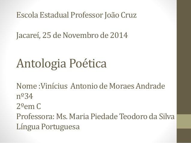 Escola Estadual Professor João Cruz  Jacareí, 25 de Novembro de 2014  Antologia Poética  Nome :Vinícius Antonio de Moraes ...