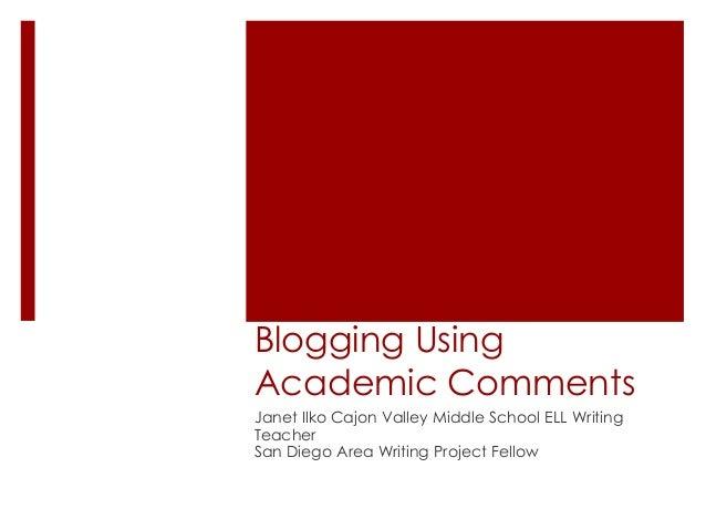 Blogging UsingAcademic CommentsJanet Ilko Cajon Valley Middle School ELL WritingTeacherSan Diego Area Writing Project Fellow