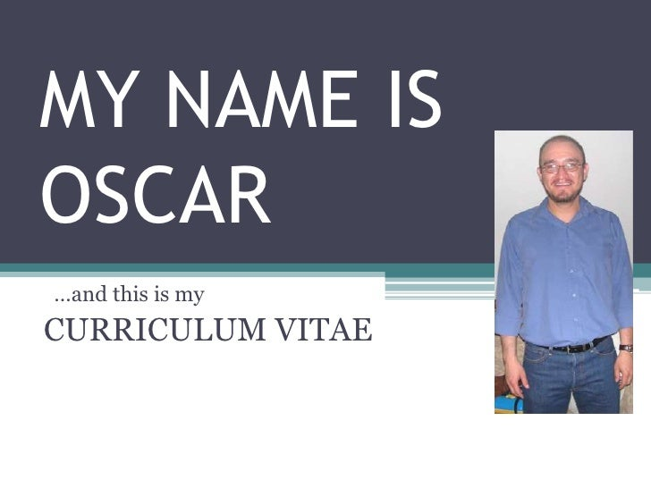 MY NAME IS OSCAR<br />  …and this is my <br />CURRICULUM VITAE<br />