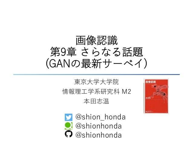 画像認識 第9章 さらなる話題 (GANの最新サーベイ) 東京大学大学院 情報理工学系研究科 M2 本田志温 @shion_honda @shionhonda @shionhonda