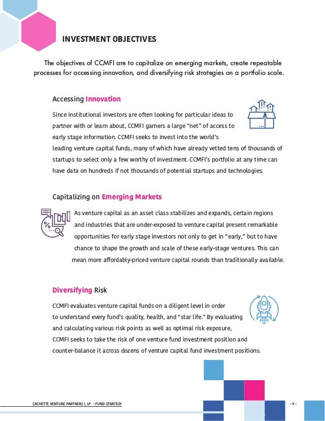 CACHETTE VENTURE PARTNERS I, LP - FUND STRATEGY - 9 - - 9 - INVESTMENT OBJECTIVES The objectives of CCMFI are to capitaliz...