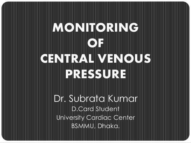MONITORING OF CENTRAL VENOUS PRESSURE Dr. Subrata Kumar D.Card Student University Cardiac Center BSMMU, Dhaka.