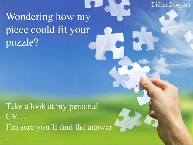 Didier DroyersWondering how mypiece could fit yourpuzzle?Take a look at my personalCV, ...I'm sure you'll find the answer.