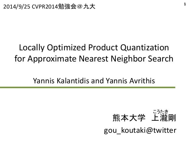 2014/9/25 CVPR2014勉強会@九大1  Locally Optimized Product Quantization  for Approximate Nearest Neighbor Search  Yannis Kalanti...
