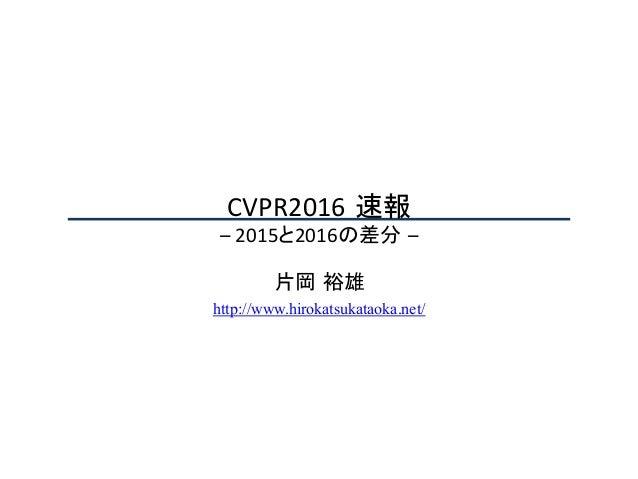 CVPR2016 速報 –2015と2016の差分 – 片岡 裕雄 http://www.hirokatsukataoka.net/