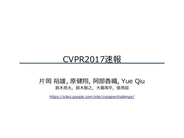CVPR2017速報 ⽚岡 裕雄, 原健翔, 阿部⾹織, Yue Qiu 鈴⽊亮太,鈴⽊智之,⼤喜周平,張⾬⾠ https://sites.google.com/site/cvpaperchallenge/