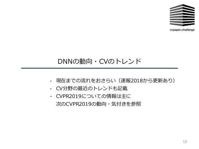 DNNの動向・CVのトレンド 10 - 現在までの流れをおさらい(速報2018から更新あり) - CV分野の最近のトレンドも記載 - CVPR2019についての情報は主に 次のCVPR2019の動向・気付きを参照