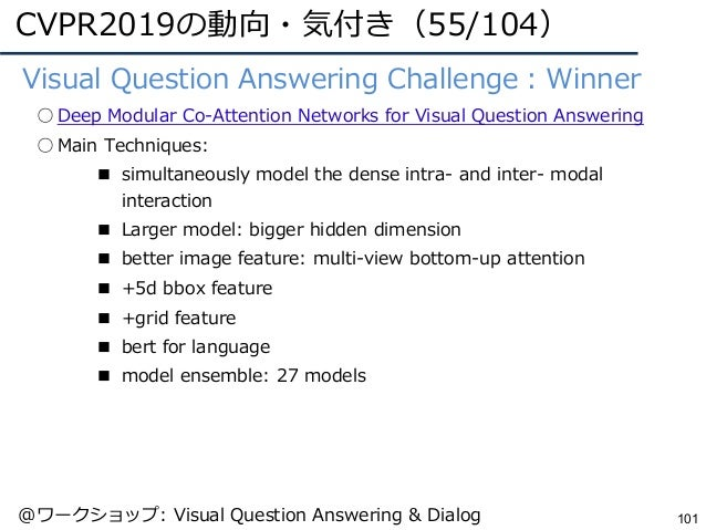 CVPR2019の動向・気付き(55/104) 101 ●Visual Question Answering Challenge:Winner ○ Deep Modular Co-Attention Networks for Visual Qu...
