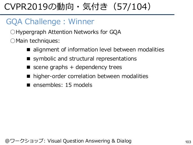 CVPR2019の動向・気付き(57/104) 103 ●GQA Challenge:Winner ○Hypergraph Attention Networks for GQA ○Main techniques: ■ alignment of ...